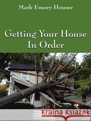 Getting Your House In Order : For People With Homeowners Insurance Mark Emory Houser 9781598005035