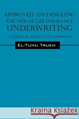 Approved: Untangling the Web of Life Insurance Underwriting - A Guide for Agents and Consumers El-Tumu Trueh 9781598008029
