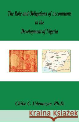 The Role and Obligations of Accountants in the Development of Nigeria Chike C. Udemezue 9781598244243