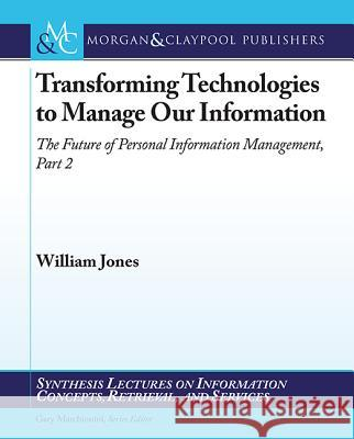 Transforming Technologies to Manage Our Information : The Future of Personal Information Management, Part 2 William, Jr. Jones 9781598299373 Morgan & Claypool