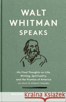 Walt Whitman Speaks: His Final Thoughts on Life, Writing, Spirituality, and the Promise of America: A Library of America Special Publication Walt Whitman Horace Traubel Brenda Wineapple 9781598536140