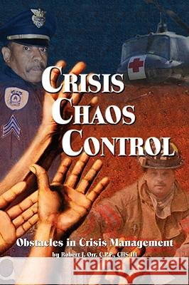 Crisis Chaos Control: Obstacles in Crisis Management Robert J. Orr 9781598584851