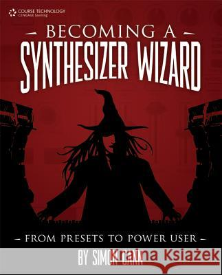 Becoming a Synthesizer Wizard: From Presets to Power User Simon Cann 9781598635508