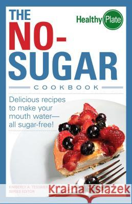 The No-Sugar Cookbook : Delicious Recipes to Make Your Mouth Water...all Sugar Free! Kimberly A. Tessmer 9781598692037