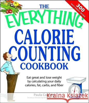 The Everything Calorie Counting Cookbook: Calculate Your Daily Caloric Intake--And Fat, Carbs, and Daily Fiber--With These 300 Delicious Recipes Paula Conway 9781598694161