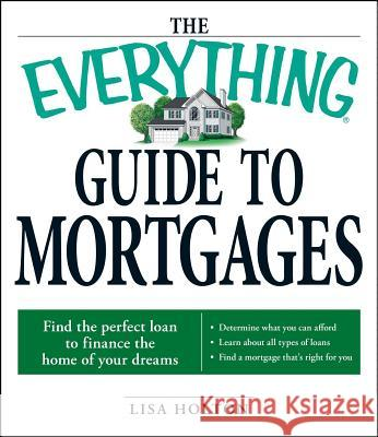 The Everything Guide to Mortgages Book: Find the Perfect Loan to Finance the Home of Your Dreams  9781598696110