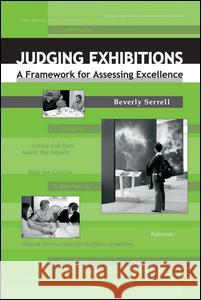 Judging Exhibitions : A Framework for Assessing Excellence Beverly Serrell 9781598740325