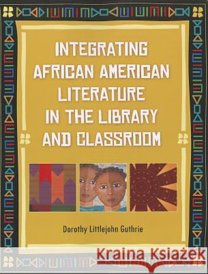 Integrating African American Literature in the Library and Classroom Dorothy Littlejohn Guthrie 9781598847512
