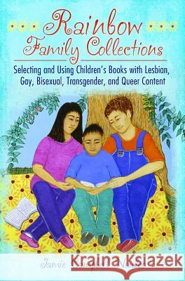 Rainbow Family Collections: Selecting and Using Children's Books with Lesbian, Gay, Bisexual, Transgender, and Queer Content Jamie Campbel Jamie C. Naidoo 9781598849608