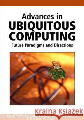 Advances in Ubiquitous Computing: Future Paradigms and Directions Soraya Kouadri Mostefaoui Zakaria Maamar George M. Giaglis 9781599048406