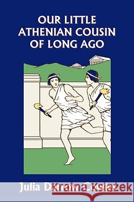 Our Little Athenian Cousin of Long Ago (Yesterday's Classics) Julia Darrow Cowles John Goss 9781599152837