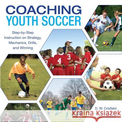 Coaching Youth Soccer: Step-By-Step Instruction on Strategy, Mechanics, Drills, and Winning D. W. Crisfield 9781599215488