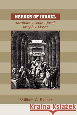 Heroes of Israel: Abraham, Isaac, Jacob, Joseph & Moses William G. Blaikie 9781599250243