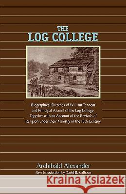 The Log College: Biographical Sketches of William Tennent and His Students Archibald Alexander David Calhoun 9781599251943