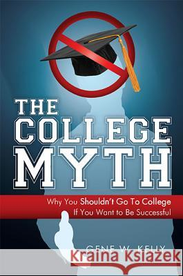 The College Myth: Why You Shouldn't Go to College If You Want to Be Successful Gene W. Kelly 9781599321004