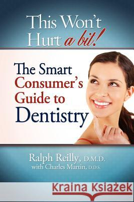 This Won't Hurt a Bit - Dentistry: The Smart Consumer's Guide to Dentistry Ralph Reilly,   D.M.D. Charles Martin, D.M.D. D.D.S. Charles Martin, D.M.D. D.D.S. 9781599321820
