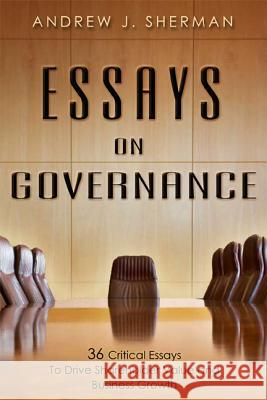 Essays on Governance: 36 Critical Essays to Drive Shareholder Value and Business Growth  9781599323336
