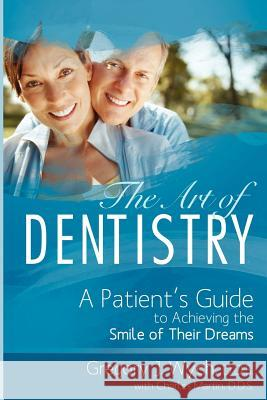 The Art of Dentistry: A Patient's Guide to Achieving the Smile of Their Dreams Gregory J. Wych Charles Martin 9781599323367