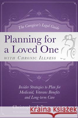 The Caregiver's Legal Guide Planning for a Loved One with Chronic Illness: Inside Strategies to Plan for Medicaid, Veterans Benefits and Long-Term Car Christopher J. Berry 9781599324180