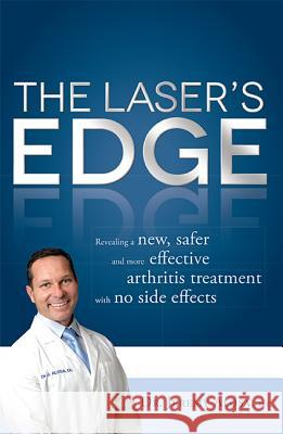 The Laser's Edge: Revealing a New, Safer and More Effective Arthritis Treatment with No Side Effects Jeremy Alosa 9781599324234