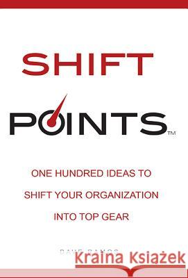 Shift Points: One Hundred Ideas to Shift Your Organization Into Top Gear Dave Ramos 9781599324487