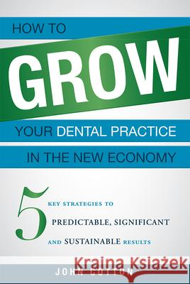 How to Grow Your Dental Practice in the New Economy: 5 Key Strategies to Predictable, Significant and Sustainable Results John Cotton 9781599324852