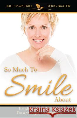 So Much to Smile about: Transformational Dentistry for a Younger, Healthier You Julie Marshall Douglas Baxter 9781599324890