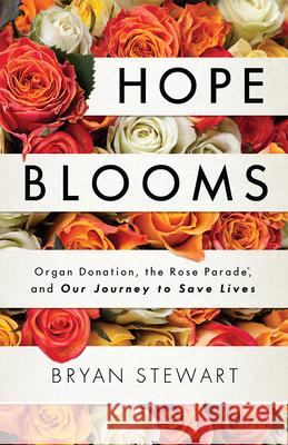 Hope Blooms: Organ Donation, the Rose Parade(r), and Our Journey to Save Lives Bryan Stewart 9781599329482