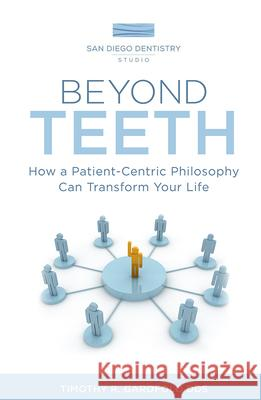 Beyond Teeth: How a Patient-Centric Philosophy Can Transform Your Life Timothy R. Garofolo 9781599329710