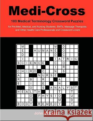 Medi-Cross : 100 Medical Terminology Crossword Puzzles for Pre-Med, Medical, and Nursing Students, Emts, Massage Therapists and Other Health Care Professionals and Crossword Lovers John McLeod 9781599428512