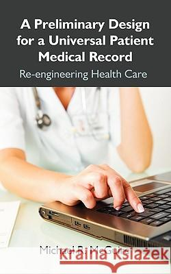 A Preliminary Design for a Universal Patient Medical Record: Re-Engineering Health Care Michael R. McGuire 9781599428727