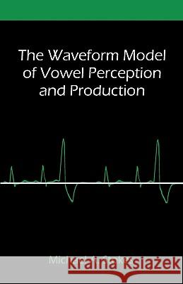The Waveform Model of Vowel Perception and Production Michael A. Stokes 9781599428888