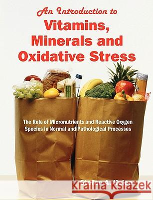 An Introduction to Vitamins, Minerals and Oxidative Stress : The Role of Micronutrients and Reactive Oxygen Species in Normal and Pathological Processes Stefan A. Hulea 9781599429465