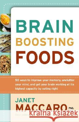 Brain-Boosting Foods: 50 Ways to Improve Your Memory, Unclutter Your Mind, and Get Your Brain Working at Its Highest Capacity by Eating Righ Janet Maccaro 9781599792255