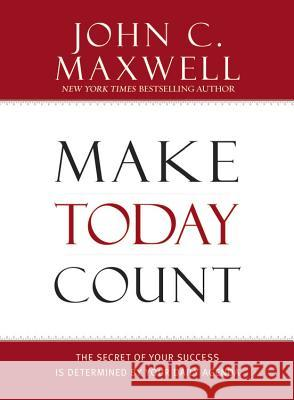 Make Today Count: The Secret of Your Success Is Determined by Your Daily Agenda John C. Maxwell 9781599950815