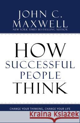 How Successful People Think: Change Your Thinking, Change Your Life John C. Maxwell 9781599951683