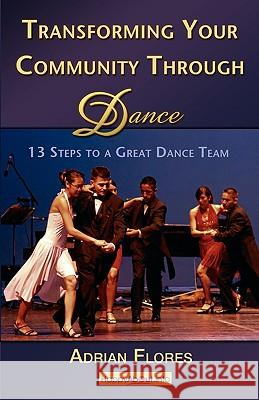 Transforming Your Community Through Dance: 13 Steps to a Great Dance Team Adrian Flores 9781600051166