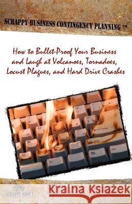Scrappy Business Contingency Planning : How to Bullet-Proof Your Business and Laugh at Volcanoes, Tornadoes, Locust Plagues, and Hard Drive Crashes Michael Seese 9781600051500