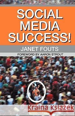 Social Media Success!: Practical Advice and Real World Examples for Social Media Engagement Using Social Networking Tools Like Linkedin, Twit Janet Fouts 9781600051647