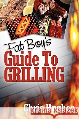 Fat Boy's Guide to Grilling Chris Hughes 9781600348389