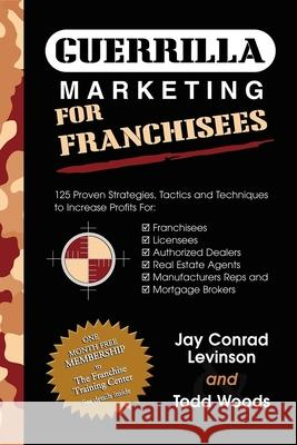 Guerrilla Marketing for Franchisees: 125 Proven Strategies, Tactics and Techniques to Increase Your Profits Jay Conrad Levinson Todd Woods 9781600370250