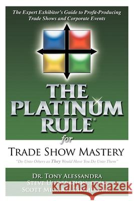 The Platinum Rule for Trade Show Mastery: The Expert Exhibitor's Guide to Profit-Producing Trade Shows and Corporate Events Dr Tony Alessandra Steve Underation Scott M. Zimmerman 9781600373299