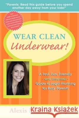 Wear Clean Underwear!: A Fast, Fun, Friendly and Essential Guide to Legal Planning for Busy Parents Martin Neely Alexis 9781600374418