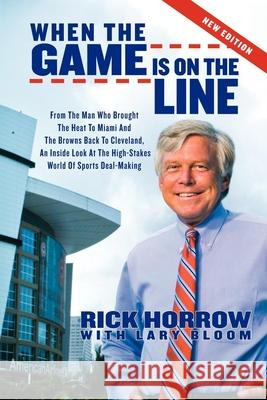 When the Game Is on the Line: From the Man Who Brought the Heat to Miami and the Browns Back to Cleveland: An Inside Look at the High-Stakes World o Rick Horrow Lary Bloom 9781600378997