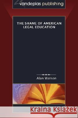 The Shame of American Legal Education Alan Watson 9781600420047