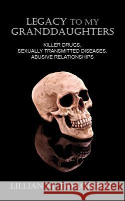 Legacy to My Granddaughters: Killer Drugs, Sexually Transmitted Diseases, Abusive Relationships Lillian M. Taylor 9781600473388