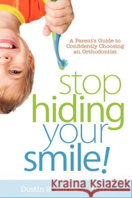 Stop Hiding Your Smile! a Parent's Guide to Confidently Choosing an Orthodontist D. D. S. Dustin S. Burleson 9781600476273