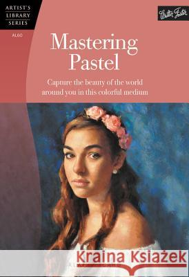 Mastering Pastel (Artist's Library) : Capture the Beauty of the World Around You in This Colorful Medium Alain Picard 9781600584312