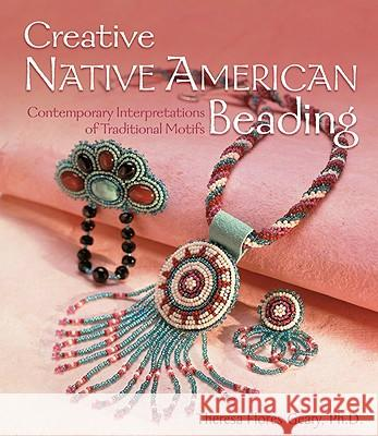 Creative Native American Beading: Contemporary Interpretations of Traditional Motifs Theresa Flores Geary 9781600595325