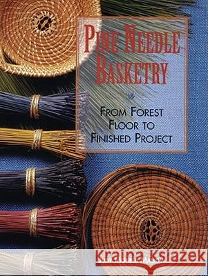 Pine Needle Basketry: From Forest Floor to Finished Project Judy Mallow 9781600596032